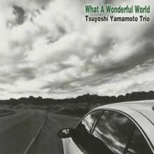 TSUYOSHI YAMAMOTO TRIO: What A Wonderful World